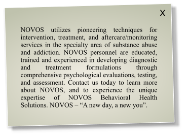 "NOVOS utilizes pioneering techniques for intervention, treatment, and aftercare/monitoring services in the specialty area of substance abuse and addiction. NOVOS personnel are educated, trained and experienced in developing diagnostic and treatment formulations through comprehensive psychological evaluations, testing, and assessment. Contact us today to learn more about NOVOS, and to experience the unique expertise of NOVOS Behavioral Health Solutions. NOVOS – ""A new day, a new you"". X"
