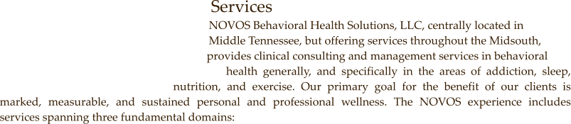 Services            NOVOS Behavioral Health Solutions, LLC, centrally located in                         Middle Tennessee, but offering services throughout the Midsouth,            provides clinical consulting and management services in behavioral              health generally, and specifically in the areas of addiction, sleep, nutrition, and exercise. Our primary goal for the benefit of our clients is marked, measurable, and sustained personal and professional wellness. The NOVOS experience includes services spanning three fundamental domains: