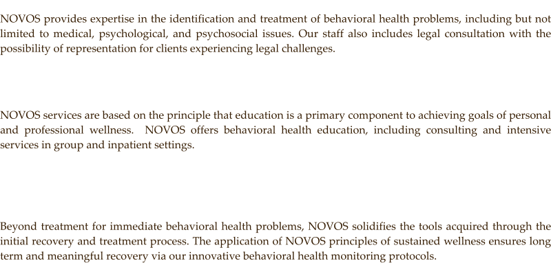 NOVOS provides expertise in the identification and treatment of behavioral health problems, including but not limited to medical, psychological, and psychosocial issues. Our staff also includes legal consultation with the possibility of representation for clients experiencing legal challenges.      NOVOS services are based on the principle that education is a primary component to achieving goals of personal and professional wellness.  NOVOS offers behavioral health education, including consulting and intensive services in group and inpatient settings.     Beyond treatment for immediate behavioral health problems, NOVOS solidifies the tools acquired through the initial recovery and treatment process. The application of NOVOS principles of sustained wellness ensures long term and meaningful recovery via our innovative behavioral health monitoring protocols.